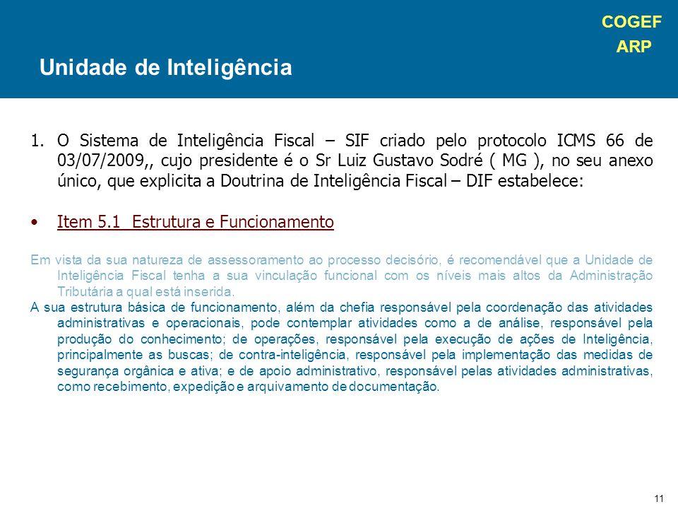 COGEF ARP 11 1.O Sistema de Inteligência Fiscal – SIF criado pelo protocolo ICMS 66 de 03/07/2009,, cujo presidente é o Sr Luiz Gustavo Sodré ( MG ), no seu anexo único, que explicita a Doutrina de Inteligência Fiscal – DIF estabelece: Item 5.1 Estrutura e Funcionamento Em vista da sua natureza de assessoramento ao processo decisório, é recomendável que a Unidade de Inteligência Fiscal tenha a sua vinculação funcional com os níveis mais altos da Administração Tributária a qual está inserida.
