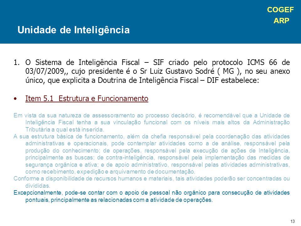 COGEF ARP 13 1.O Sistema de Inteligência Fiscal – SIF criado pelo protocolo ICMS 66 de 03/07/2009,, cujo presidente é o Sr Luiz Gustavo Sodré ( MG ), no seu anexo único, que explicita a Doutrina de Inteligência Fiscal – DIF estabelece: Item 5.1 Estrutura e Funcionamento Em vista da sua natureza de assessoramento ao processo decisório, é recomendável que a Unidade de Inteligência Fiscal tenha a sua vinculação funcional com os níveis mais altos da Administração Tributária a qual está inserida.