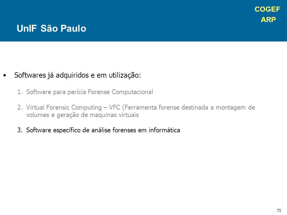 COGEF ARP 75 Softwares já adquiridos e em utilização: 1.Software para perícia Forense Computacional 2.Virtual Forensic Computing – VFC (Ferramenta forense destinada a montagem de volumes e geração de maquinas virtuais 3.Software específico de análise forenses em informática UnIF São Paulo