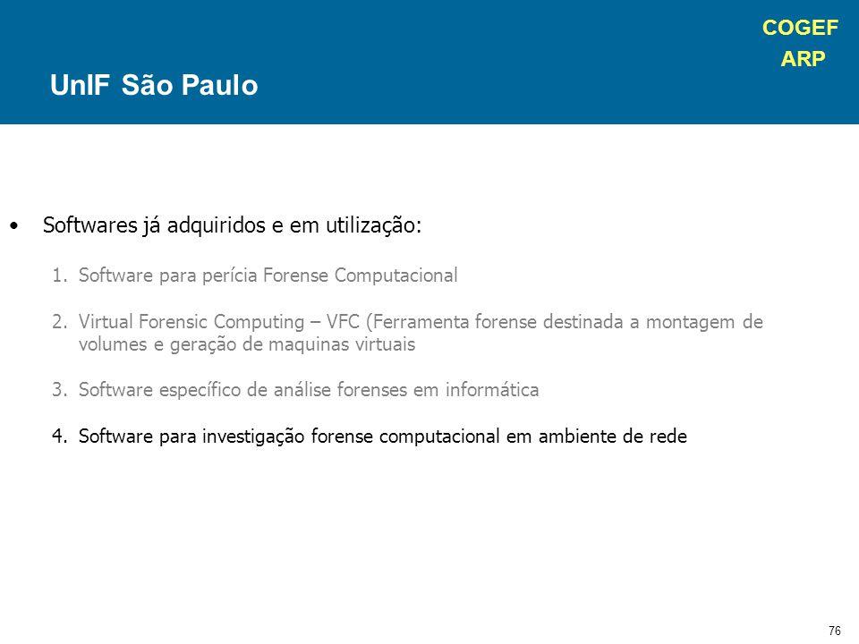 COGEF ARP 76 Softwares já adquiridos e em utilização: 1.Software para perícia Forense Computacional 2.Virtual Forensic Computing – VFC (Ferramenta forense destinada a montagem de volumes e geração de maquinas virtuais 3.Software específico de análise forenses em informática 4.Software para investigação forense computacional em ambiente de rede UnIF São Paulo