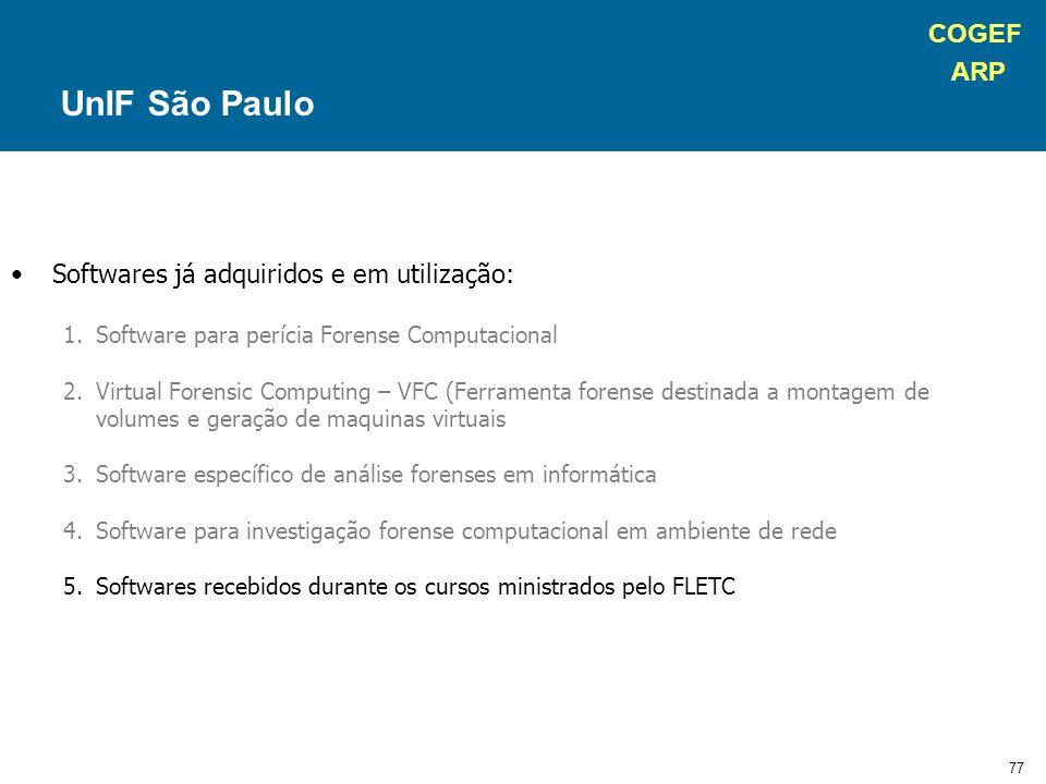 COGEF ARP 77 Softwares já adquiridos e em utilização: 1.Software para perícia Forense Computacional 2.Virtual Forensic Computing – VFC (Ferramenta forense destinada a montagem de volumes e geração de maquinas virtuais 3.Software específico de análise forenses em informática 4.Software para investigação forense computacional em ambiente de rede 5.Softwares recebidos durante os cursos ministrados pelo FLETC UnIF São Paulo