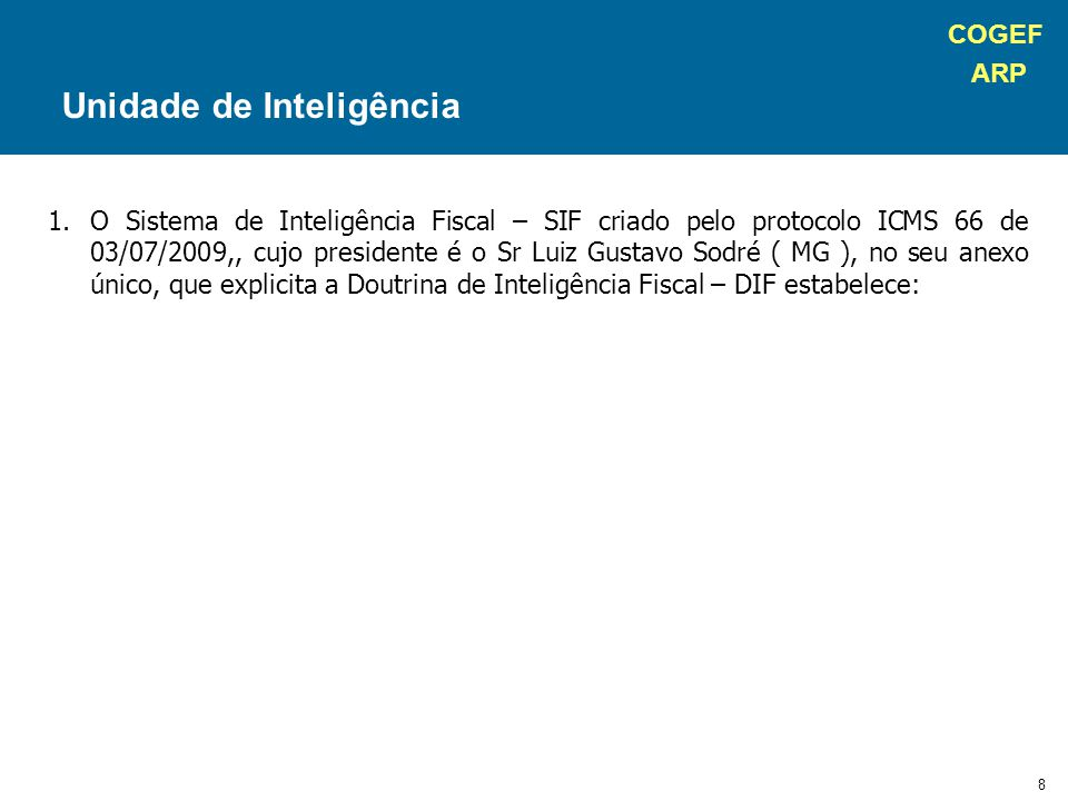 COGEF ARP 9 1.O Sistema de Inteligência Fiscal – SIF criado pelo protocolo ICMS 66 de 03/07/2009,, cujo presidente é o Sr Luiz Gustavo Sodré ( MG ), no seu anexo único, que explicita a Doutrina de Inteligência Fiscal – DIF estabelece: Item 5.1 Estrutura e Funcionamento Unidade de Inteligência