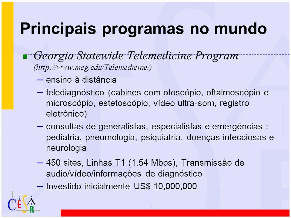 Principais programas no mundo n Georgia Statewide Telemedicine Program (http://www.mcg.edu/Telemedicine/) – ensino à distância – telediagnóstico (cabines com otoscópio, oftalmoscópio e microscópio, estetoscópio, vídeo ultra-som, registro eletrônico) – consultas de generalistas, especialistas e emergências : pediatria, pneumologia, psiquiatria, doenças infecciosas e neurologia – 450 sites, Linhas T1 (1.54 Mbps), Transmissão de audio/vídeo/informações de diagnóstico – Investido inicialmente US$ 10,000,000