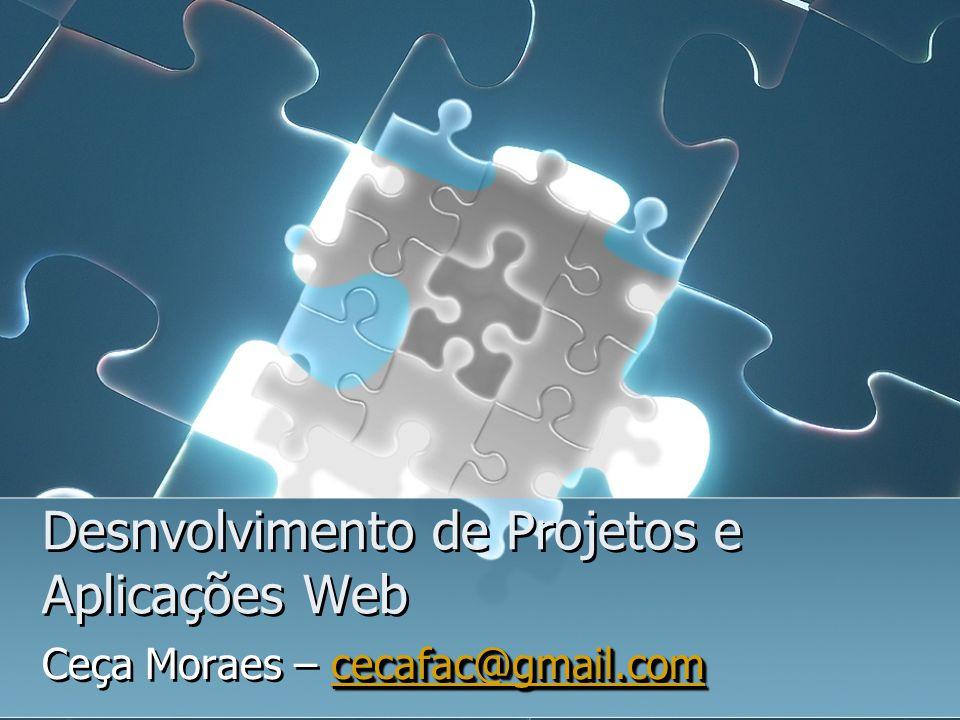 Desnvolvimento de Projetos e Aplicações Web cecafac@gmail.com cecafac@gmail.com Ceça Moraes – cecafac@gmail.comcecafac@gmail.com cecafac@gmail.com Ceç