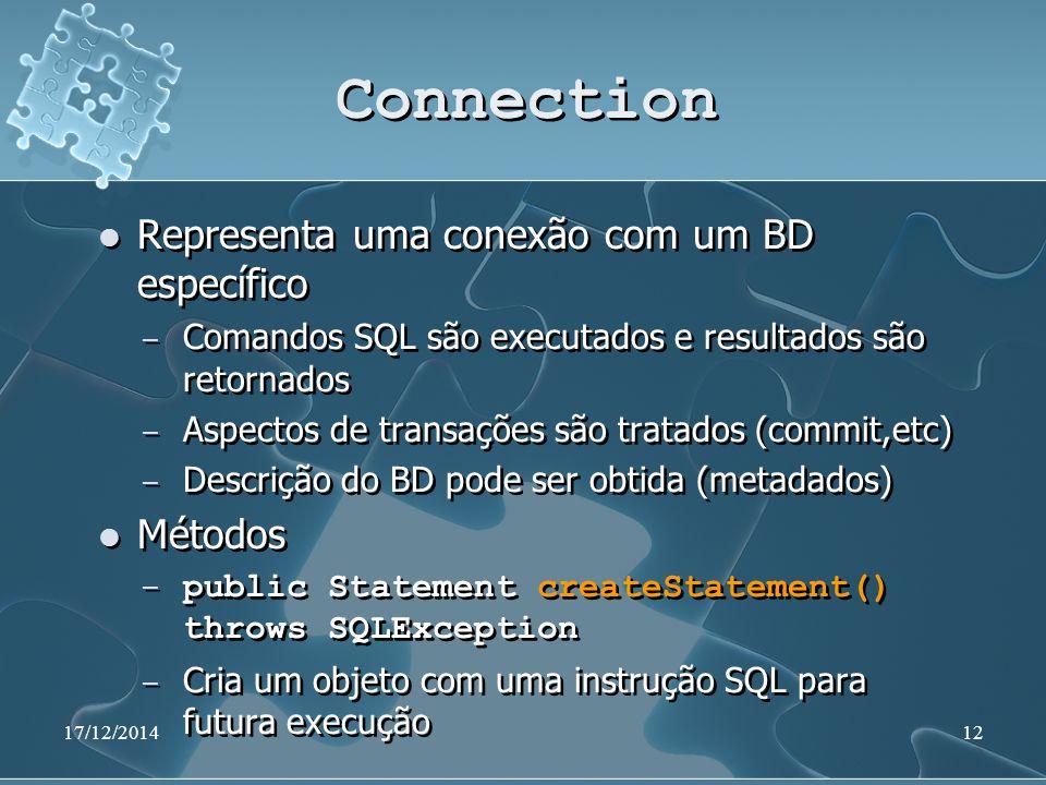 17/12/201412 Connection Representa uma conexão com um BD específico ̶ Comandos SQL são executados e resultados são retornados ̶ Aspectos de transações são tratados (commit,etc) ̶ Descrição do BD pode ser obtida (metadados) Métodos ̶ public Statement createStatement() throws SQLException ̶ Cria um objeto com uma instrução SQL para futura execução Representa uma conexão com um BD específico ̶ Comandos SQL são executados e resultados são retornados ̶ Aspectos de transações são tratados (commit,etc) ̶ Descrição do BD pode ser obtida (metadados) Métodos ̶ public Statement createStatement() throws SQLException ̶ Cria um objeto com uma instrução SQL para futura execução