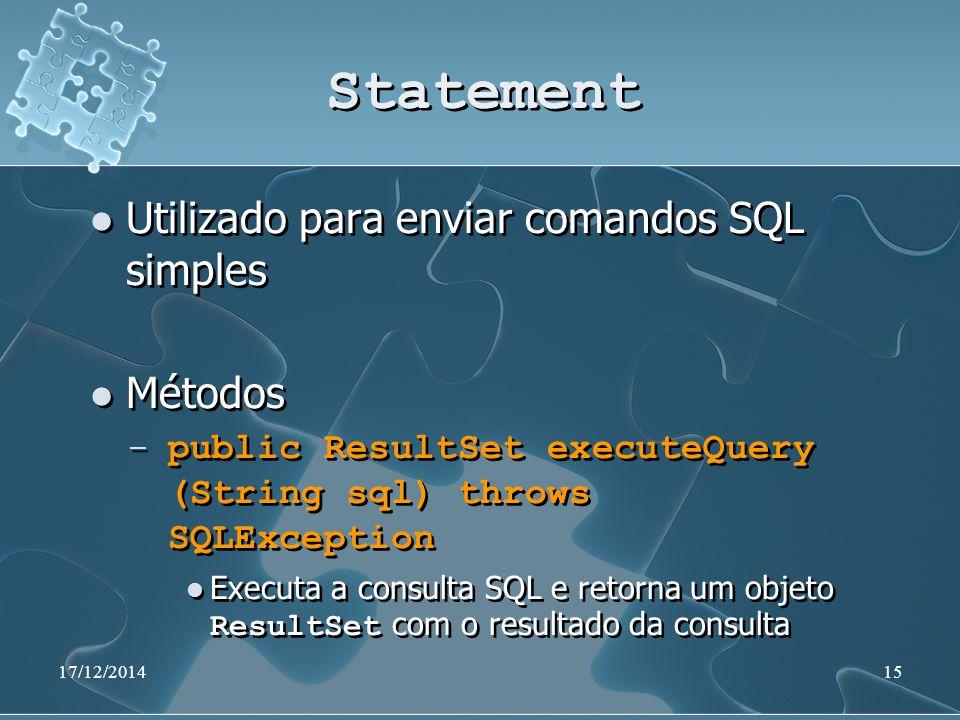 17/12/201415 Statement Utilizado para enviar comandos SQL simples Métodos ̶ public ResultSet executeQuery (String sql) throws SQLException Executa a consulta SQL e retorna um objeto ResultSet com o resultado da consulta Utilizado para enviar comandos SQL simples Métodos ̶ public ResultSet executeQuery (String sql) throws SQLException Executa a consulta SQL e retorna um objeto ResultSet com o resultado da consulta
