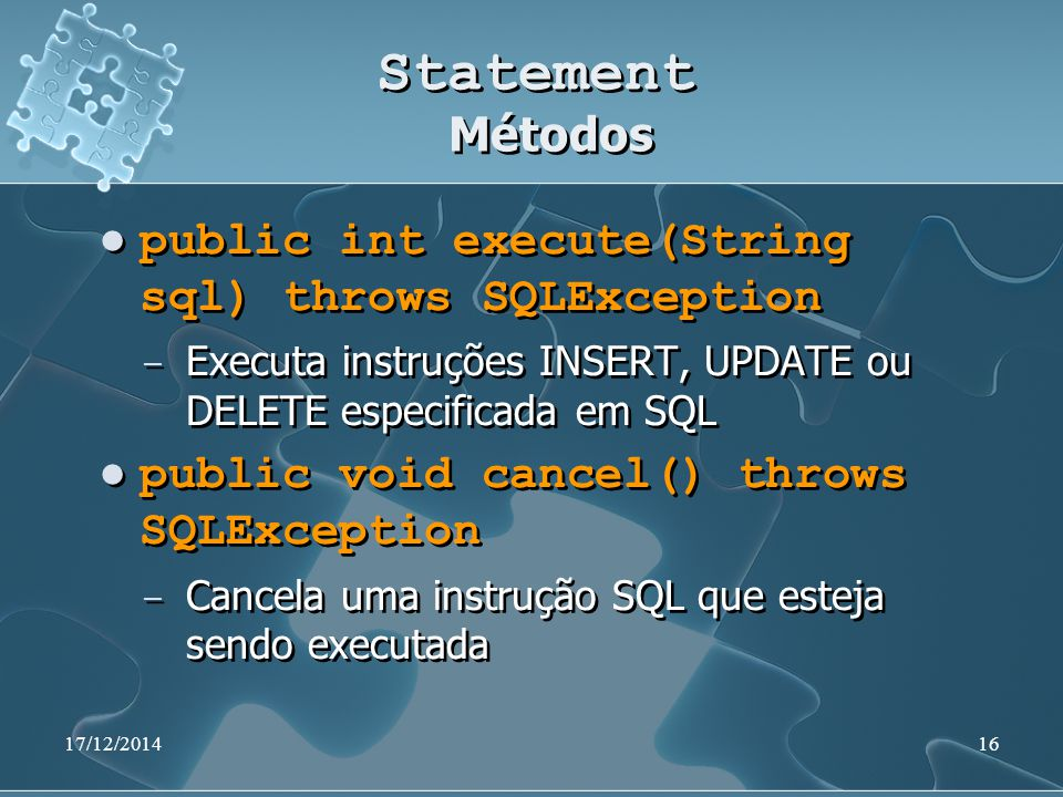 17/12/201416 Statement Métodos public int execute(String sql) throws SQLException ̶ Executa instruções INSERT, UPDATE ou DELETE especificada em SQL pu