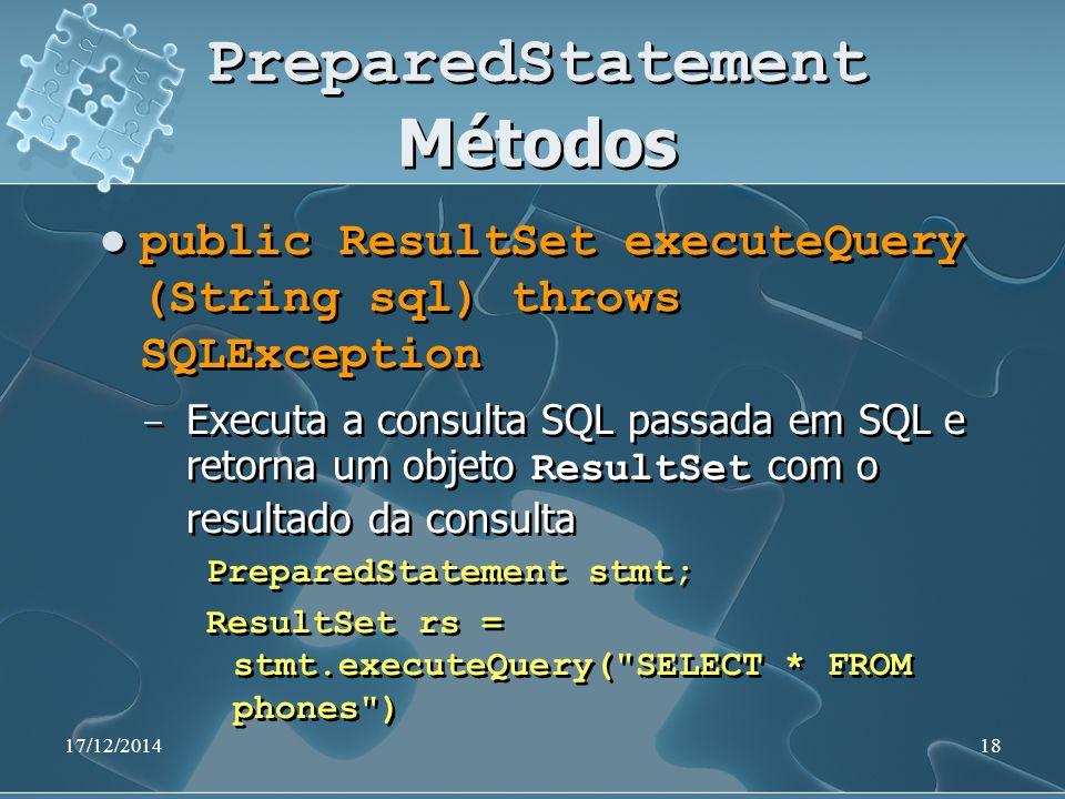 17/12/201418 PreparedStatement Métodos public ResultSet executeQuery (String sql) throws SQLException ̶ Executa a consulta SQL passada em SQL e retorna um objeto ResultSet com o resultado da consulta PreparedStatement stmt; ResultSet rs = stmt.executeQuery( SELECT * FROM phones ) public ResultSet executeQuery (String sql) throws SQLException ̶ Executa a consulta SQL passada em SQL e retorna um objeto ResultSet com o resultado da consulta PreparedStatement stmt; ResultSet rs = stmt.executeQuery( SELECT * FROM phones )