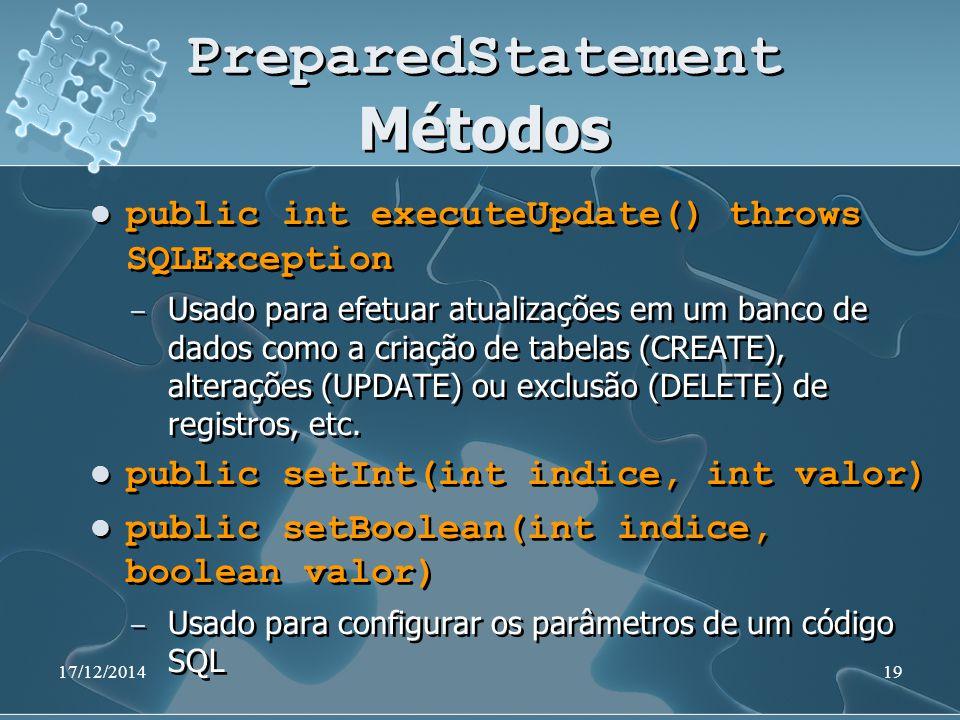 17/12/201419 PreparedStatement Métodos public int executeUpdate() throws SQLException ̶ Usado para efetuar atualizações em um banco de dados como a criação de tabelas (CREATE), alterações (UPDATE) ou exclusão (DELETE) de registros, etc.