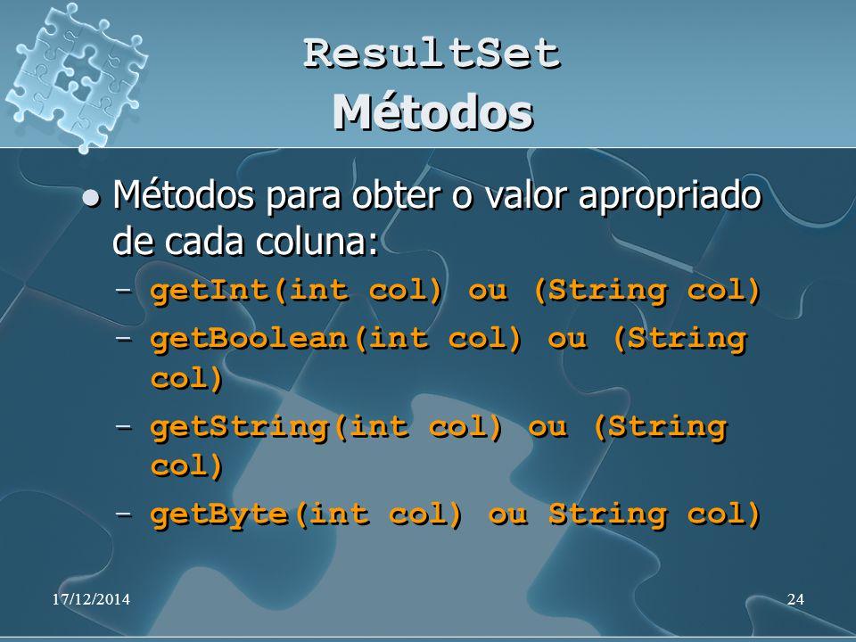 17/12/201424 ResultSet Métodos Métodos para obter o valor apropriado de cada coluna: ̶ getInt(int col) ou (String col) ̶ getBoolean(int col) ou (String col) ̶ getString(int col) ou (String col) ̶ getByte(int col) ou String col) Métodos para obter o valor apropriado de cada coluna: ̶ getInt(int col) ou (String col) ̶ getBoolean(int col) ou (String col) ̶ getString(int col) ou (String col) ̶ getByte(int col) ou String col)