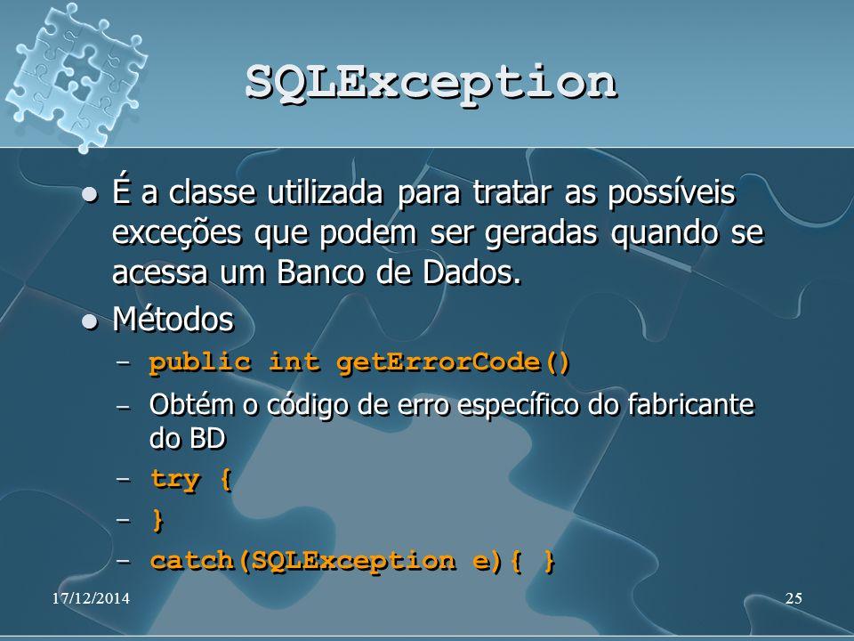 17/12/201425 SQLException É a classe utilizada para tratar as possíveis exceções que podem ser geradas quando se acessa um Banco de Dados.