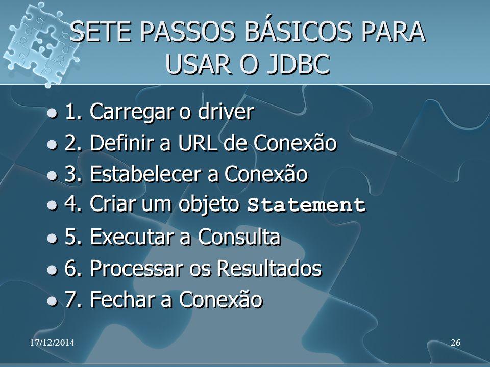 17/12/201426 SETE PASSOS BÁSICOS PARA USAR O JDBC 1. Carregar o driver 2. Definir a URL de Conexão 3. Estabelecer a Conexão 4. Criar um objeto Stateme