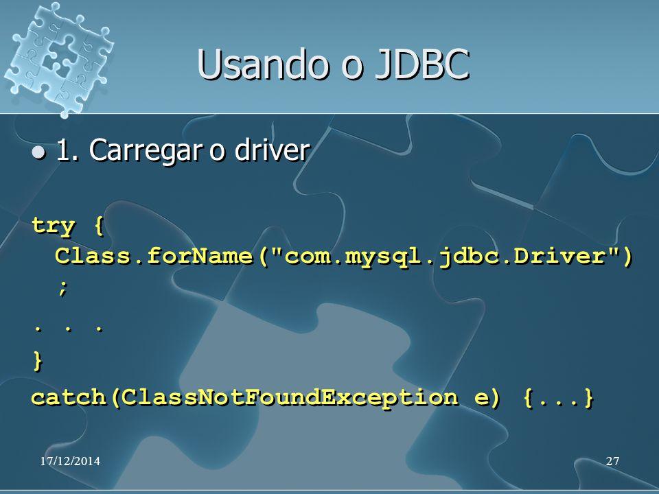 17/12/201427 Usando o JDBC 1. Carregar o driver try { Class.forName( com.mysql.jdbc.Driver ) ;...
