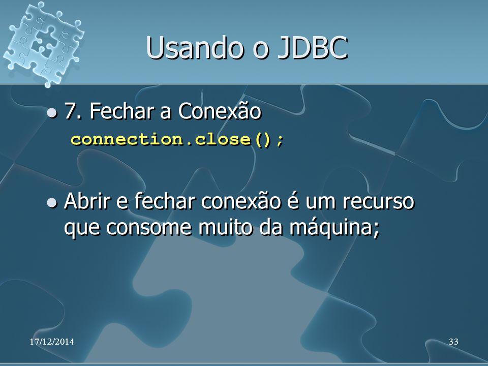 17/12/201433 Usando o JDBC 7. Fechar a Conexão connection.close(); Abrir e fechar conexão é um recurso que consome muito da máquina; 7. Fechar a Conex
