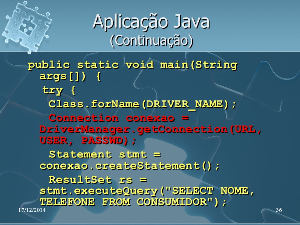 17/12/201436 Aplicação Java (Continuação) public static void main(String args[]) { try { Class.forName(DRIVER_NAME); Connection conexao = DriverManage