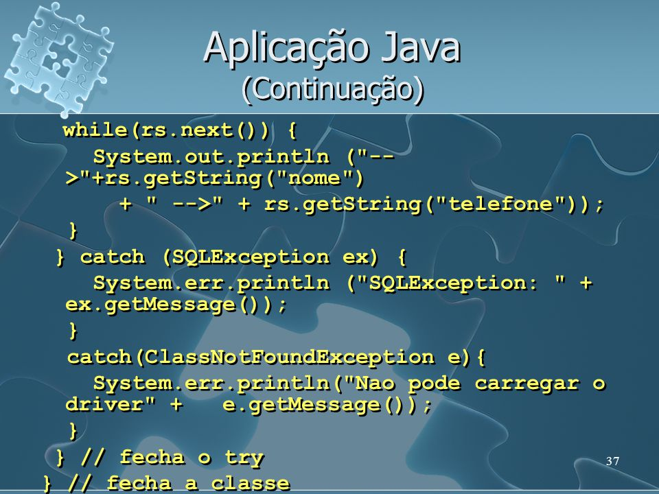 37 Aplicação Java (Continuação) while(rs.next()) { System.out.println ( -- > +rs.getString( nome ) + --> + rs.getString( telefone )); } } catch (SQLException ex) { System.err.println ( SQLException: + ex.getMessage()); } catch(ClassNotFoundException e){ System.err.println( Nao pode carregar o driver + e.getMessage()); } } // fecha o try } // fecha a classe while(rs.next()) { System.out.println ( -- > +rs.getString( nome ) + --> + rs.getString( telefone )); } } catch (SQLException ex) { System.err.println ( SQLException: + ex.getMessage()); } catch(ClassNotFoundException e){ System.err.println( Nao pode carregar o driver + e.getMessage()); } } // fecha o try } // fecha a classe