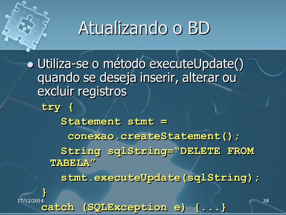 17/12/201438 Atualizando o BD Utiliza-se o método executeUpdate() quando se deseja inserir, alterar ou excluir registros try { Statement stmt = conexao.createStatement(); String sqlString= DELETE FROM TABELA stmt.executeUpdate(sqlString); } catch (SQLException e) {...} Utiliza-se o método executeUpdate() quando se deseja inserir, alterar ou excluir registros try { Statement stmt = conexao.createStatement(); String sqlString= DELETE FROM TABELA stmt.executeUpdate(sqlString); } catch (SQLException e) {...}
