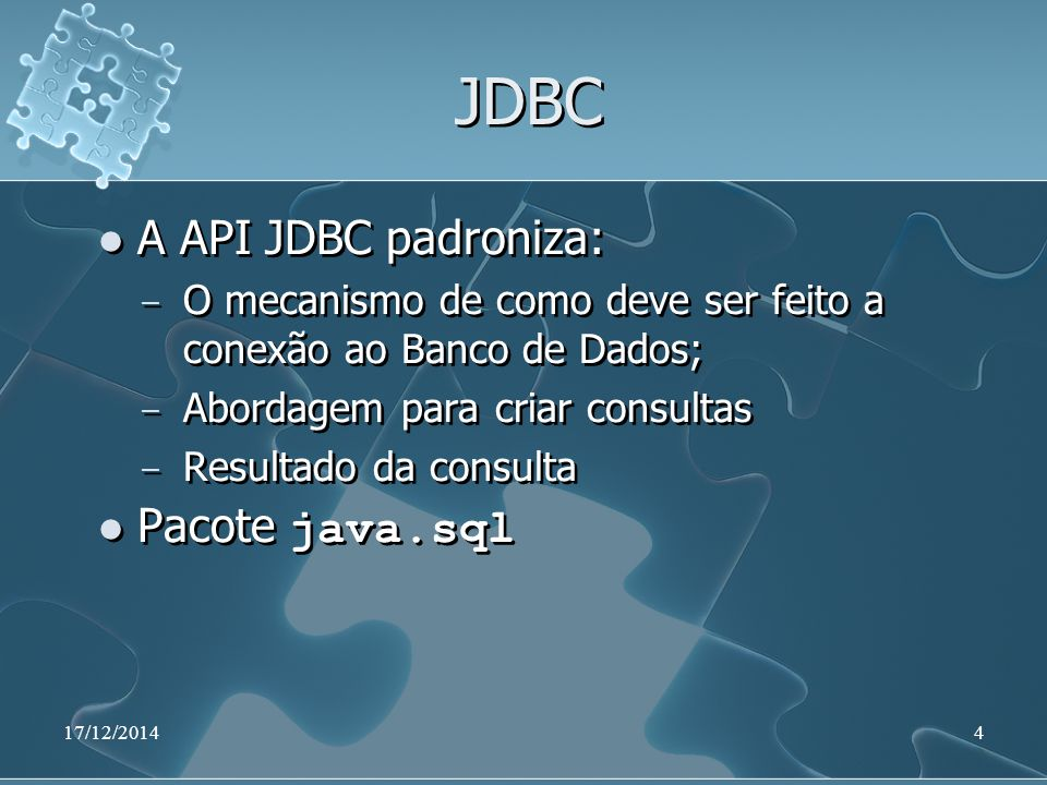 17/12/20144 JDBC A API JDBC padroniza: ̶ O mecanismo de como deve ser feito a conexão ao Banco de Dados; ̶ Abordagem para criar consultas ̶ Resultado da consulta Pacote java.sql A API JDBC padroniza: ̶ O mecanismo de como deve ser feito a conexão ao Banco de Dados; ̶ Abordagem para criar consultas ̶ Resultado da consulta Pacote java.sql