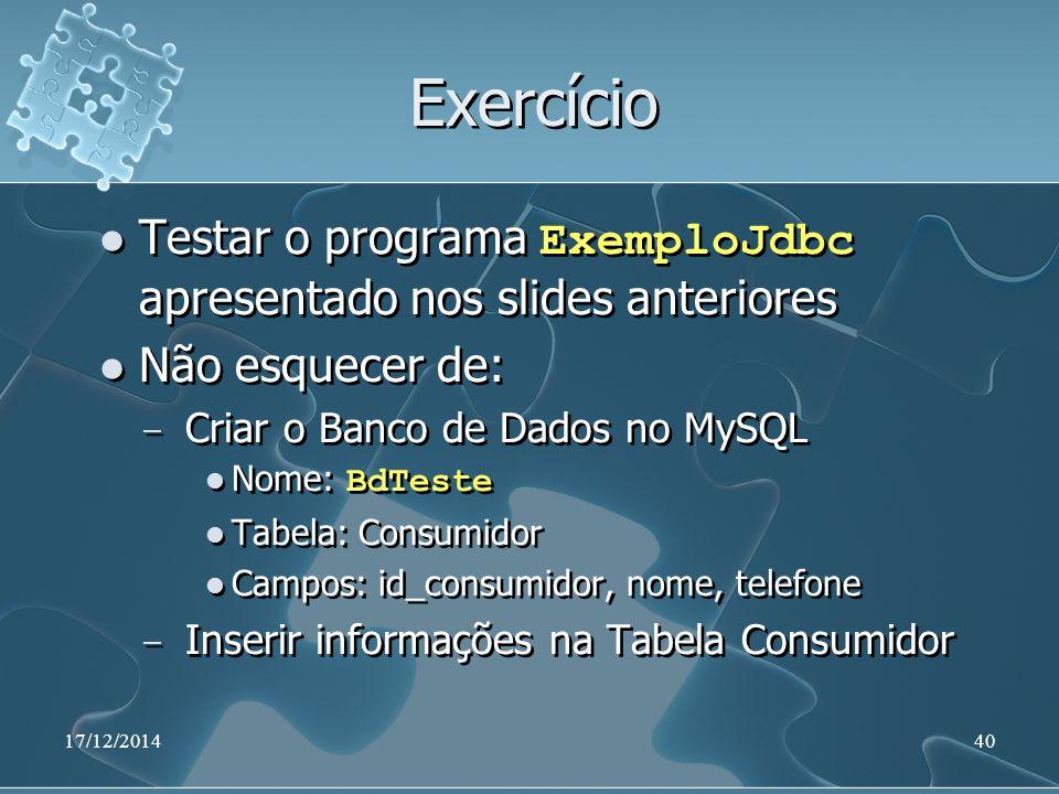 Exercício Testar o programa ExemploJdbc apresentado nos slides anteriores Não esquecer de: ̶ Criar o Banco de Dados no MySQL Nome: BdTeste Tabela: Consumidor Campos: id_consumidor, nome, telefone ̶ Inserir informações na Tabela Consumidor Testar o programa ExemploJdbc apresentado nos slides anteriores Não esquecer de: ̶ Criar o Banco de Dados no MySQL Nome: BdTeste Tabela: Consumidor Campos: id_consumidor, nome, telefone ̶ Inserir informações na Tabela Consumidor 17/12/201440