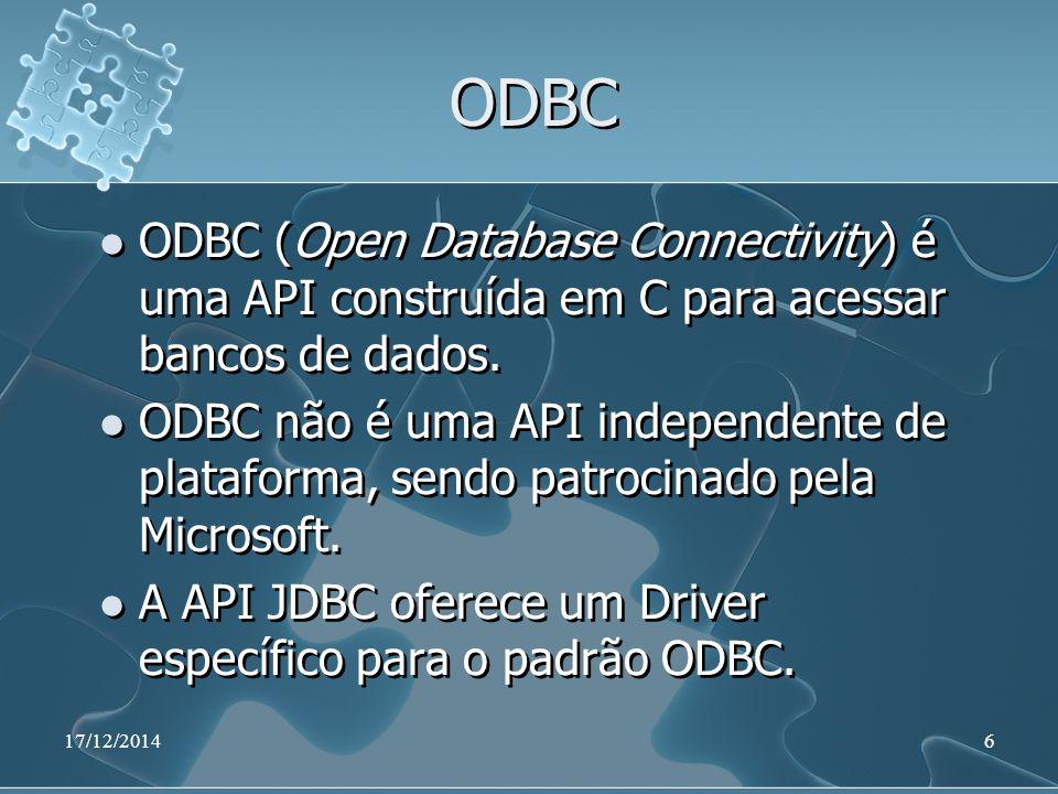 17/12/20146 ODBC ODBC (Open Database Connectivity) é uma API construída em C para acessar bancos de dados. ODBC não é uma API independente de platafor