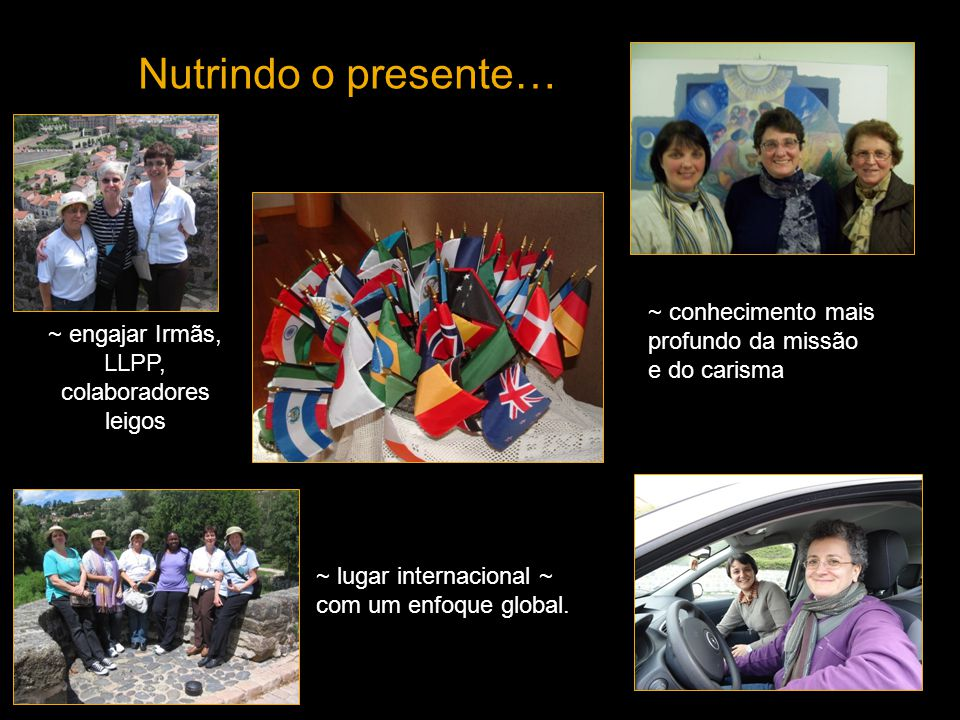 Nutrindo o presente… … Young Adults Program at the Centre ~ engajar Irmãs, LLPP, colaboradores leigos ~ conhecimento mais profundo da missão e do carisma ~ lugar internacional ~ com um enfoque global.