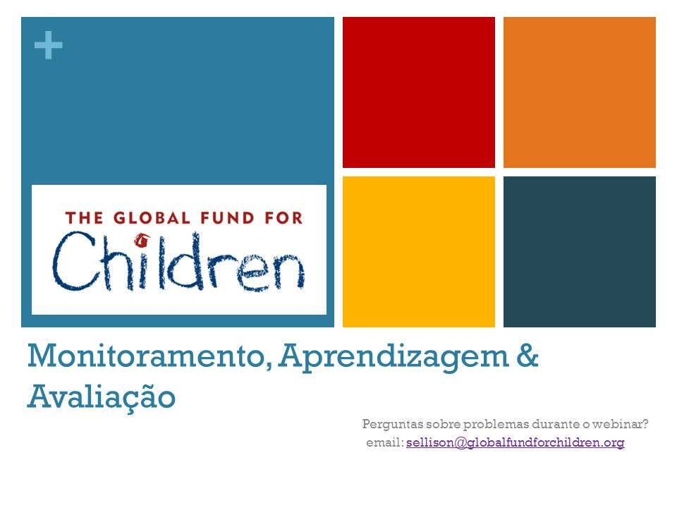 + Monitoramento, Aprendizagem & Avaliação Perguntas sobre problemas durante o webinar? email: sellison@globalfundforchildren.orgsellison@globalfundfor