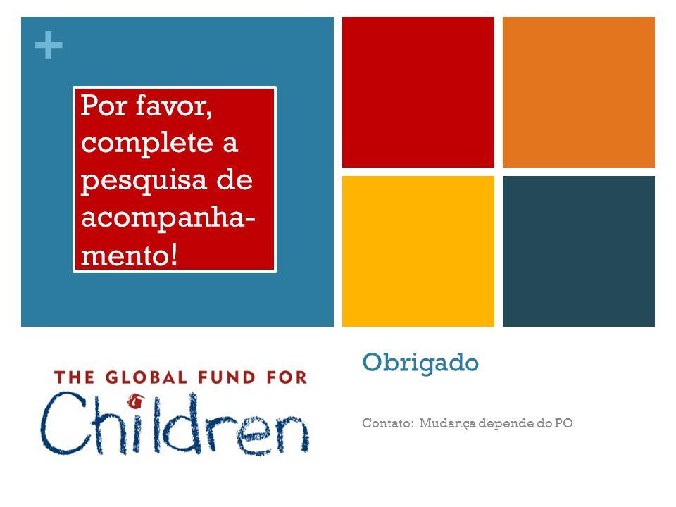 + Obrigado Contato: Mudança depende do PO Por favor, complete a pesquisa de acompanha- mento !