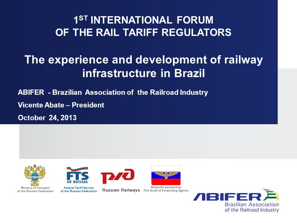 1 ST INTERNATIONAL FORUM OF THE RAIL TARIFF REGULATORS The experience and development of railway infrastructure in Brazil ABIFER - Brazilian Association of the Railroad Industry Vicente Abate – President October 24, 2013