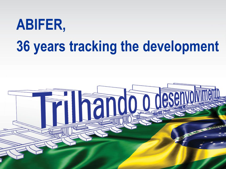 OUR MISSION > To instigate the local Brazilian railway industry growth > To stimulate the freight and mass transportation expansion > To give technical support to the rail operators and their users ABIFER