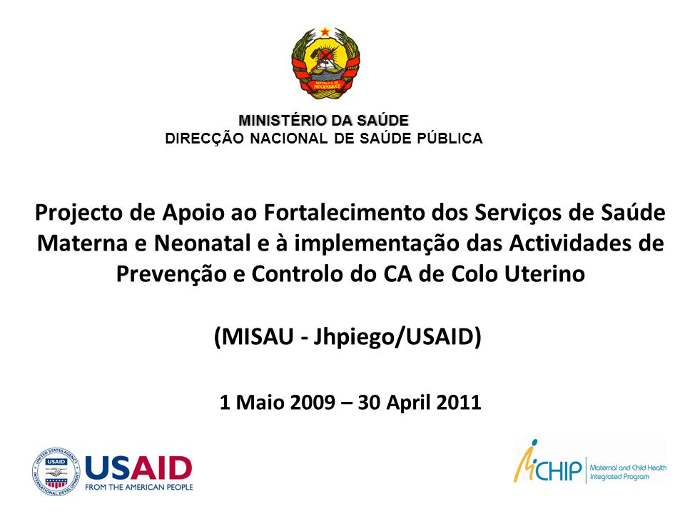 Metas de Moçambique Reduzir a mortalidade materna de 408 para 250 por 100,000NV até 2015 Reduzir a mortalidade infantil de 125 para 67 por 1000NV até 2015 Iniciar implementação do Programa Nacional de Prevenção e Controlo do Cancro do Colo uterino