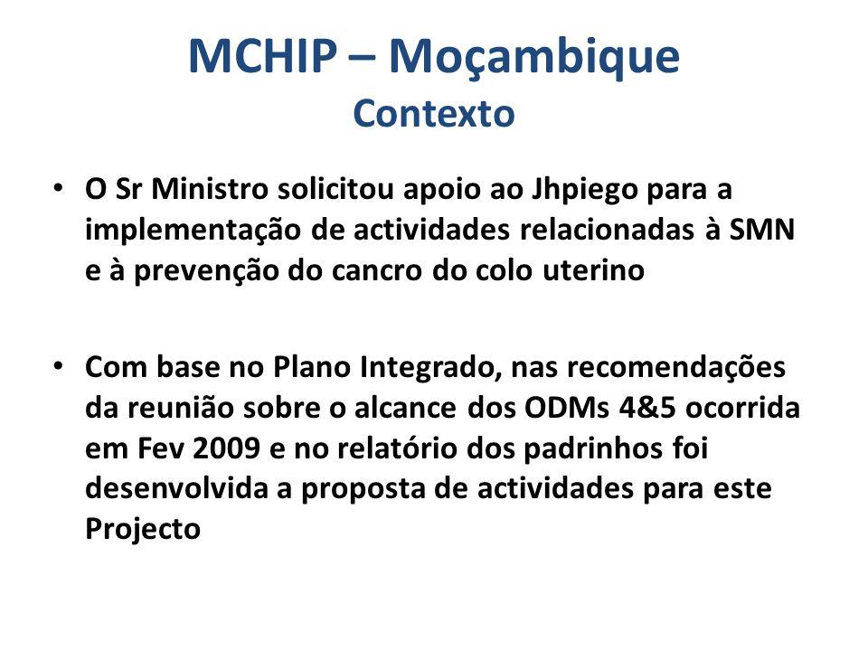 Projecto MCHIP - Moçambique ~2 milhões para 2 anos Objectivo geral: providenciar apoio ao MISAU para melhorar a qualidade dos serviços de saúde materna e infantil com ênfase nos cuidados obstétricos e neonatais essenciais e de emergência básicos, e providenciar apoio técnico para a implementação do plano para a prevenção e controlo do cancro de colo uterino usando a abordagem em consulta única Single Visit Approach (SVA)