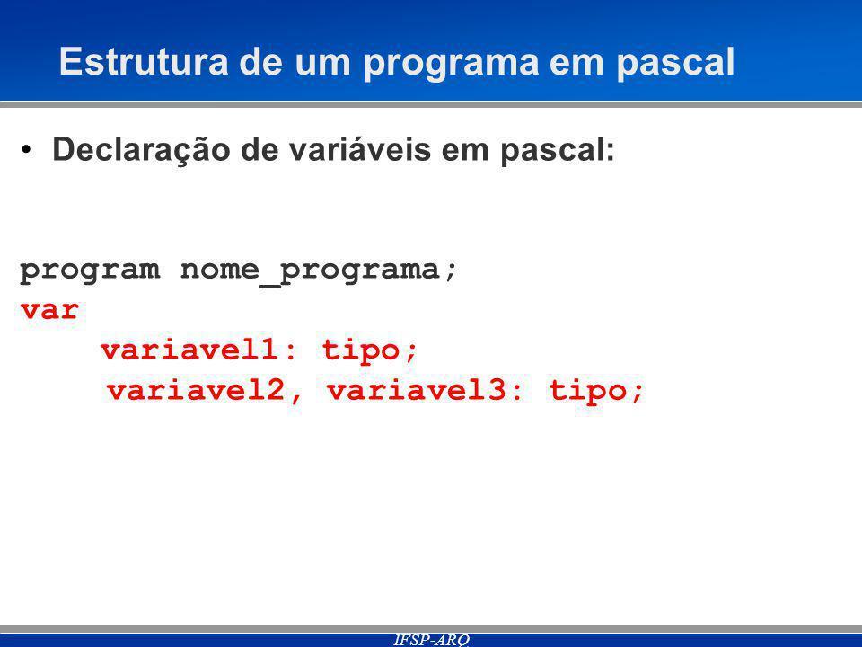 IFSP-ARQ Estrutura de um programa em pascal Declaração de variáveis em pascal: program nome_programa; var variavel1: tipo; variavel2, variavel3: tipo;