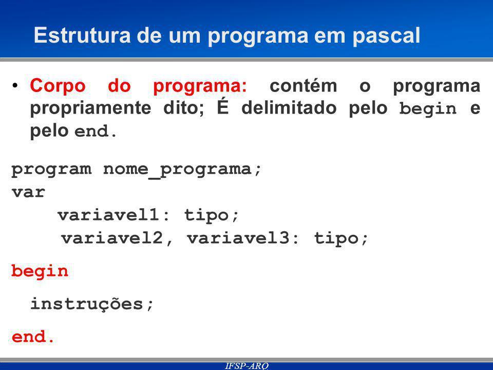 IFSP-ARQ Estrutura de um programa em pascal Corpo do programa: contém o programa propriamente dito; É delimitado pelo begin e pelo end.