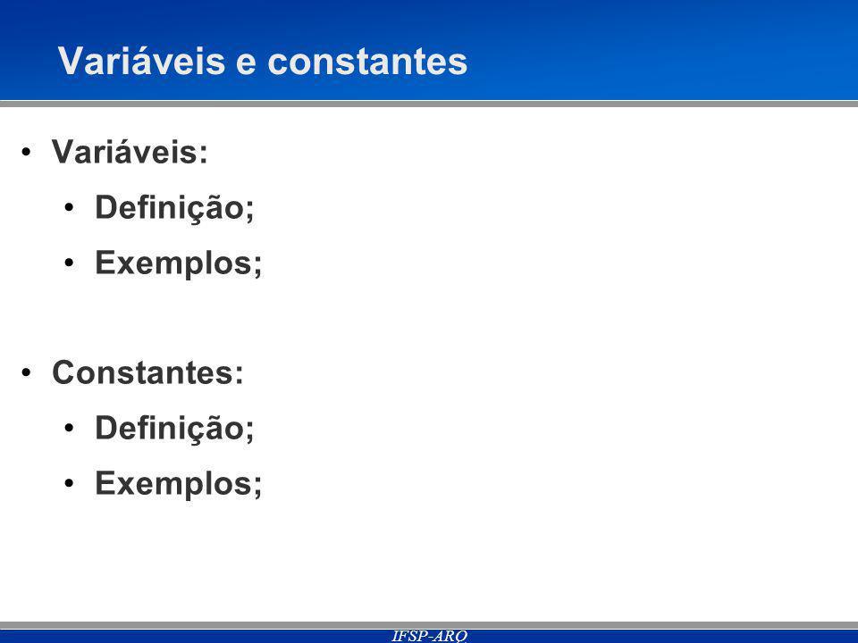 IFSP-ARQ Variáveis e constantes Variáveis: Definição; Exemplos; Constantes: Definição; Exemplos;
