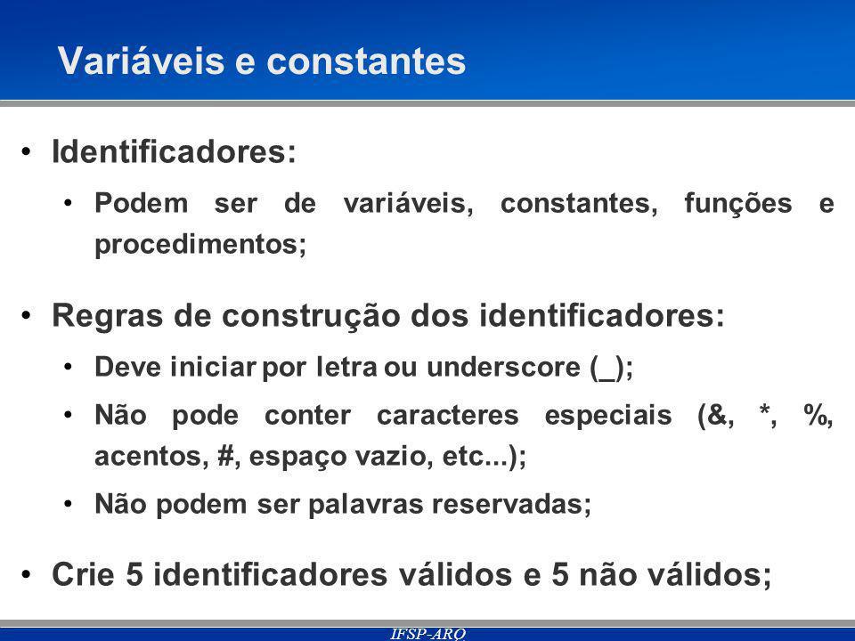 IFSP-ARQ Variáveis e constantes Identificadores: Podem ser de variáveis, constantes, funções e procedimentos; Regras de construção dos identificadores: Deve iniciar por letra ou underscore (_); Não pode conter caracteres especiais (&, *, %, acentos, #, espaço vazio, etc...); Não podem ser palavras reservadas; Crie 5 identificadores válidos e 5 não válidos;