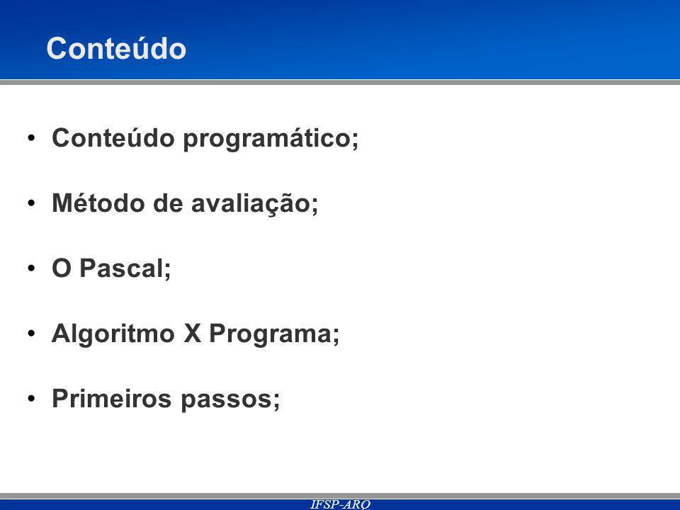 IFSP-ARQ Conteúdo Conteúdo programático; Método de avaliação; O Pascal; Algoritmo X Programa; Primeiros passos;