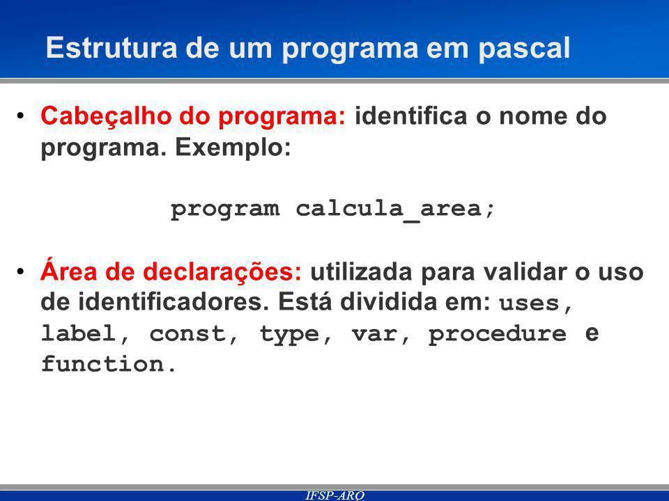 IFSP-ARQ Estrutura de um programa em pascal Cabeçalho do programa: identifica o nome do programa.