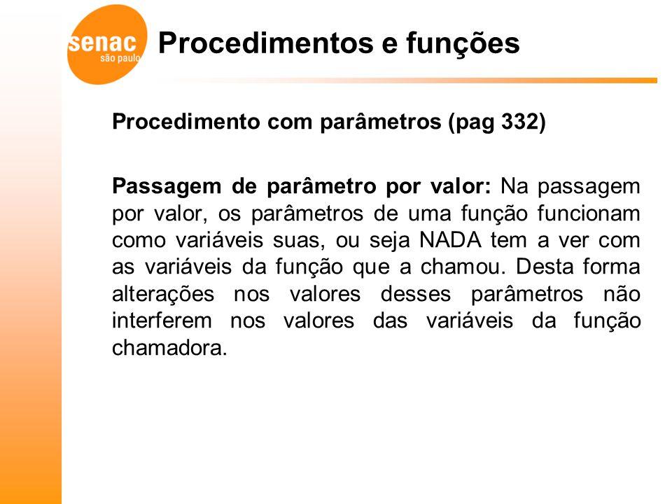Procedimento com parâmetros (pag 332) Passagem de parâmetro por valor: Na passagem por valor, os parâmetros de uma função funcionam como variáveis sua