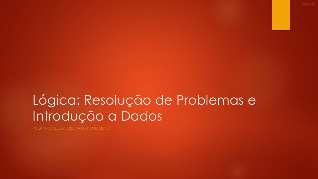 Lógica: Resolução de Problemas e Introdução a Dados PROFº RICARDO JOSÉ BATALHONE FILHO Log.a02