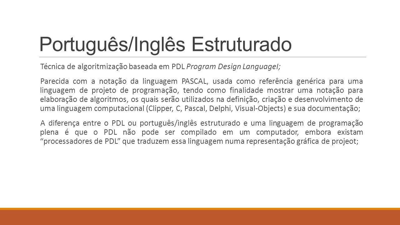 Português/Inglês Estruturado Técnica de algoritmização baseada em PDL Program Design LanguageI; Parecida com a notação da linguagem PASCAL, usada como referência genérica para uma linguagem de projeto de programação, tendo como finalidade mostrar uma notação para elaboração de algoritmos, os quais serão utilizados na definição, criação e desenvolvimento de uma linguagem computacional (Clipper, C, Pascal, Delphi, Visual-Objects) e sua documentação; A diferença entre o PDL ou português/inglês estruturado e uma linguagem de programação plena é que o PDL não pode ser compilado em um computador, embora existam processadores de PDL que traduzem essa linguagem numa representação gráfica de projeot;