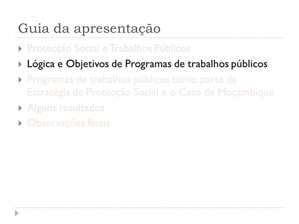 Guia da apresentação  Protecção Social e Trabalhos Públicos  Lógica e Objetivos de Programas de trabalhos públicos  Programas de trabalhos públicos como parte da Estratégia de Protecção Social e o Caso de Moçambique  Alguns resultados  Observações finais
