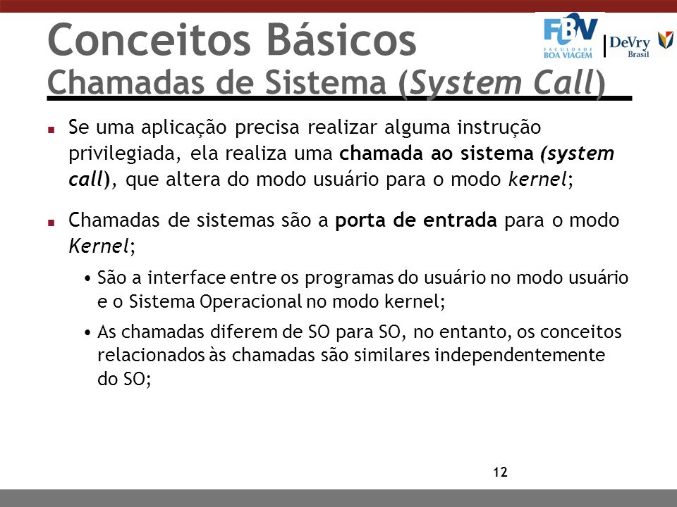 12 Conceitos Básicos Chamadas de Sistema (System Call) n Se uma aplicação precisa realizar alguma instrução privilegiada, ela realiza uma chamada ao s