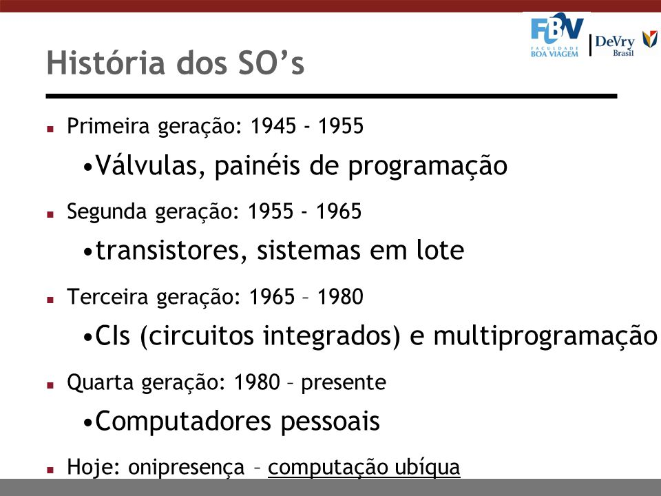 História dos SO's n Primeira geração: 1945 - 1955 Válvulas, painéis de programação n Segunda geração: 1955 - 1965 transistores, sistemas em lote n Ter