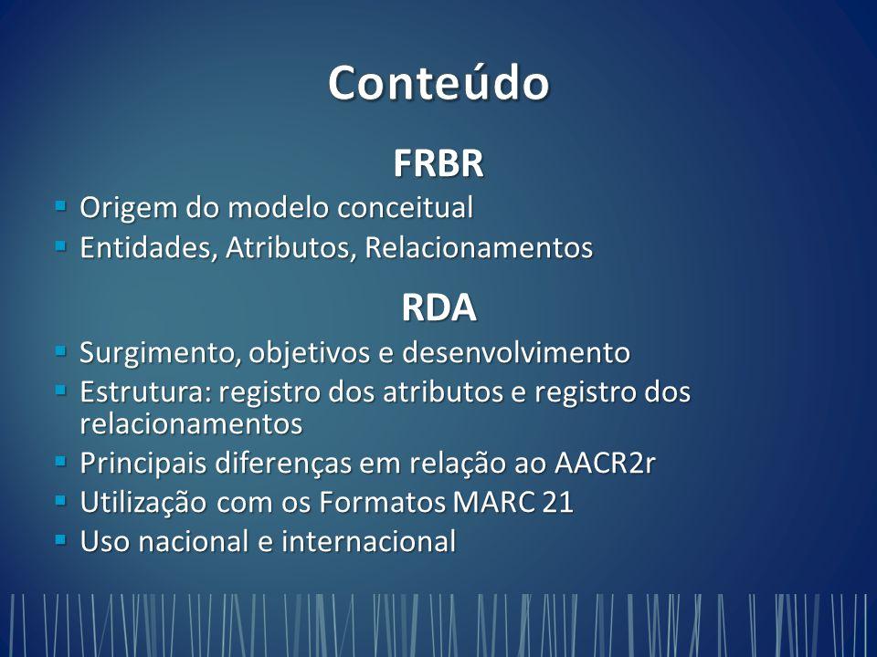 FRBR  Origem do modelo conceitual  Entidades, Atributos, Relacionamentos RDA  Surgimento, objetivos e desenvolvimento  Estrutura: registro dos atributos e registro dos relacionamentos  Principais diferenças em relação ao AACR2r  Utilização com os Formatos MARC 21  Uso nacional e internacional