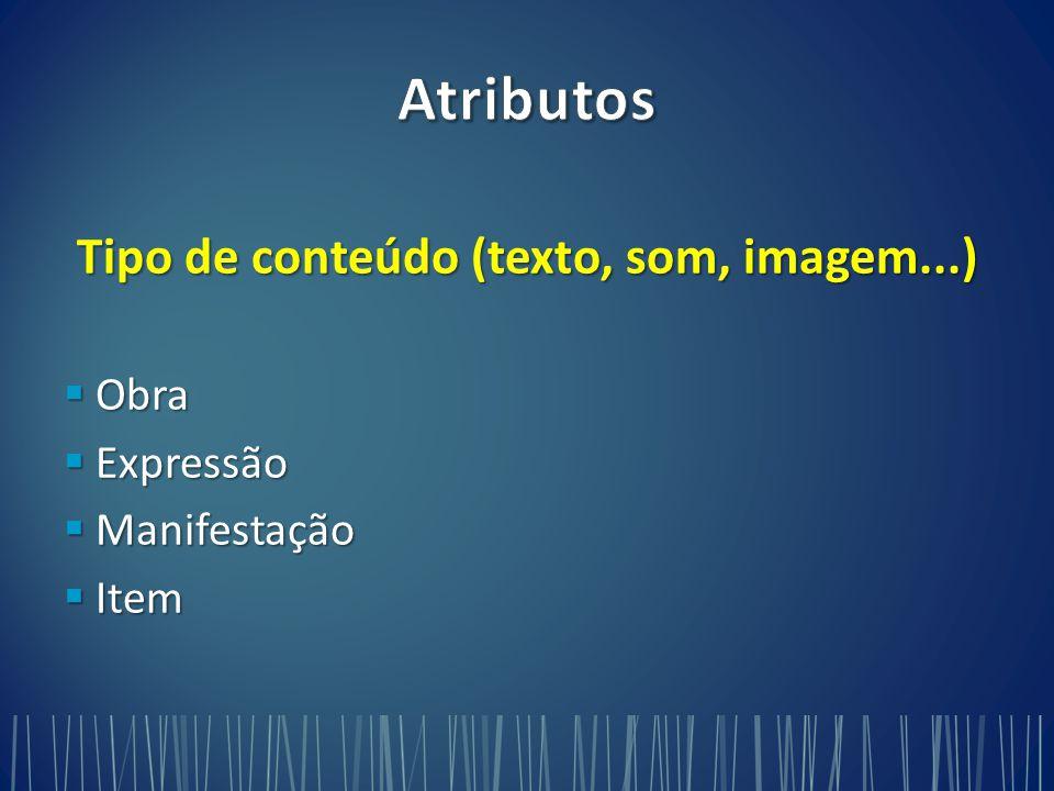 Tipo de conteúdo (texto, som, imagem...)  Obra  Expressão  Manifestação  Item