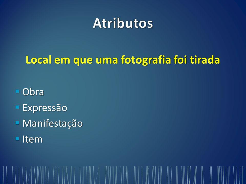 Local em que uma fotografia foi tirada  Obra  Expressão  Manifestação  Item