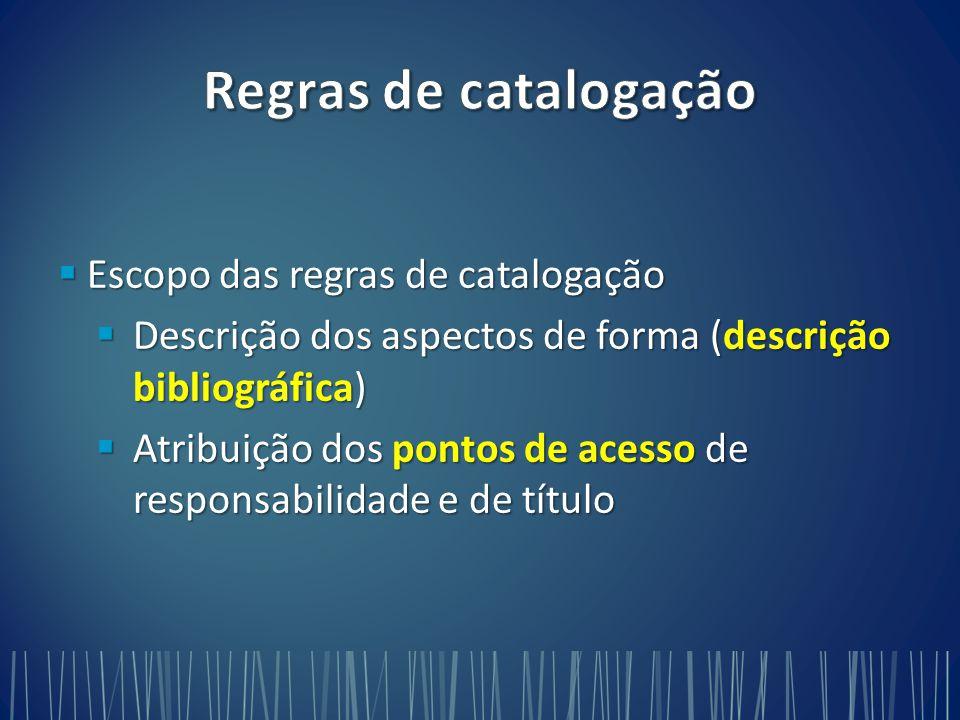  Escopo das regras de catalogação  Descrição dos aspectos de forma (descrição bibliográfica)  Atribuição dos pontos de acesso de responsabilidade e de título