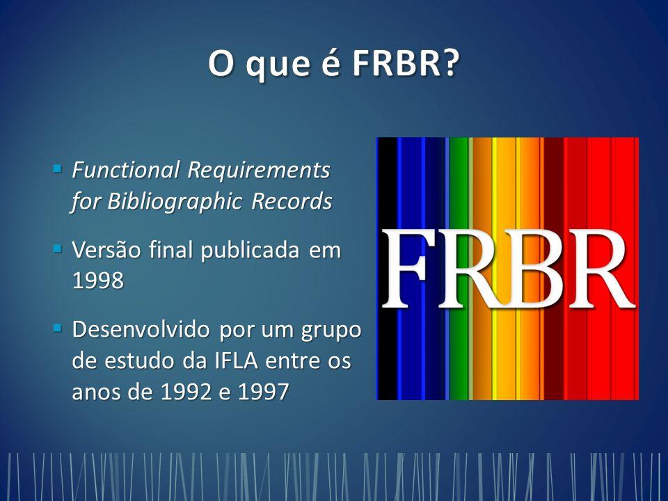  Functional Requirements for Bibliographic Records  Versão final publicada em 1998  Desenvolvido por um grupo de estudo da IFLA entre os anos de 1992 e 1997