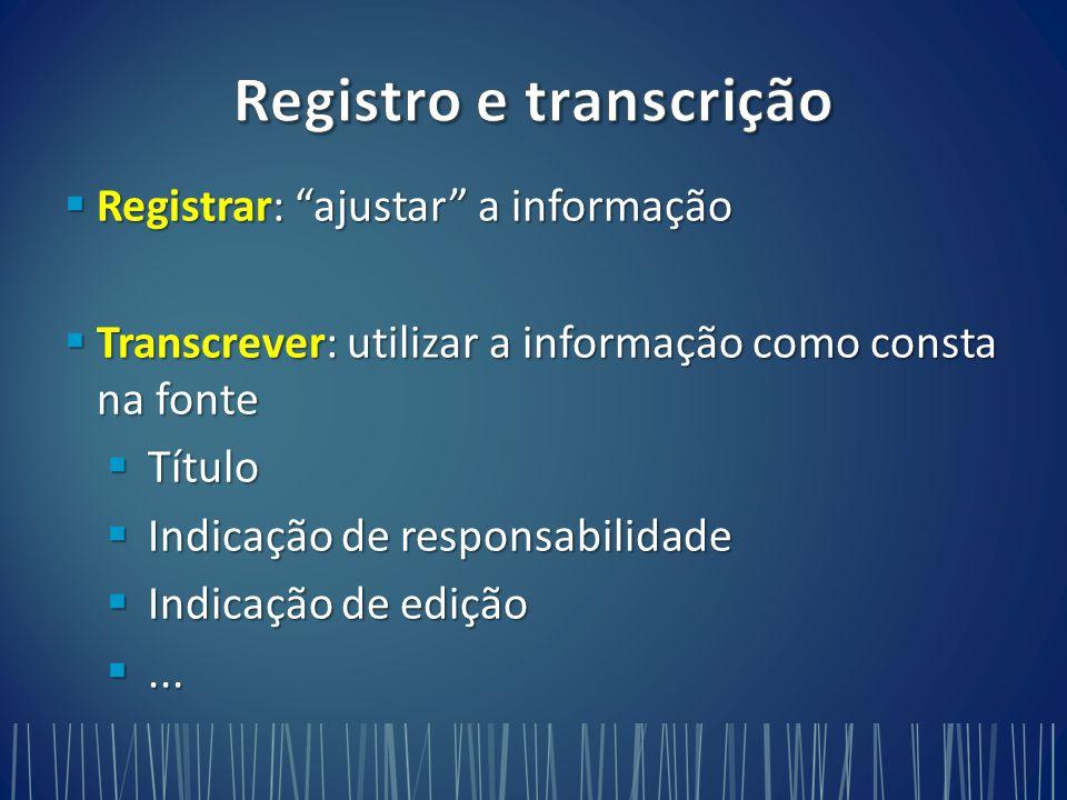  Registrar: ajustar a informação  Transcrever: utilizar a informação como consta na fonte  Título  Indicação de responsabilidade  Indicação de edição ...