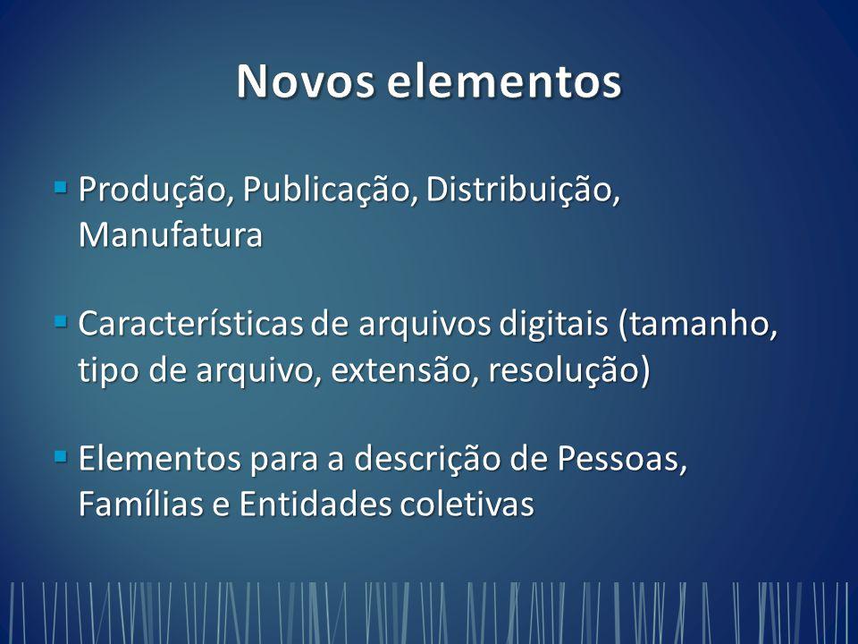  Produção, Publicação, Distribuição, Manufatura  Características de arquivos digitais (tamanho, tipo de arquivo, extensão, resolução)  Elementos para a descrição de Pessoas, Famílias e Entidades coletivas